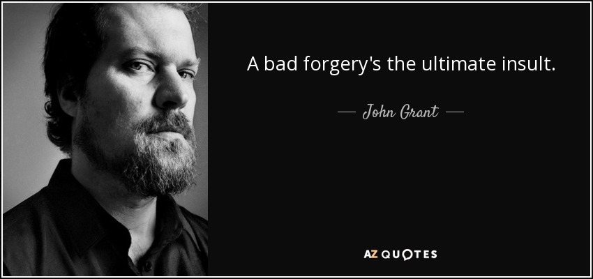 A bad forgery's the ultimate insult. - John Grant