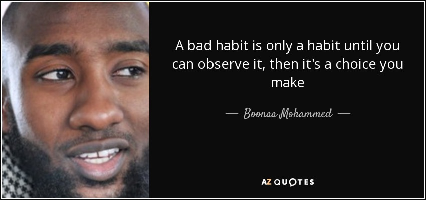 A bad habit is only a habit until you can observe it, then it's a choice you make - Boonaa Mohammed