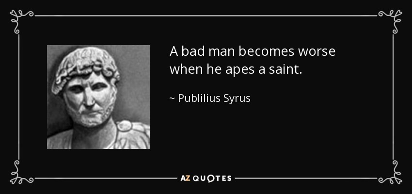 A bad man becomes worse when he apes a saint. - Publilius Syrus