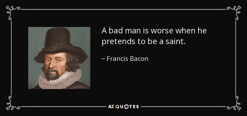 A bad man is worse when he pretends to be a saint. - Francis Bacon