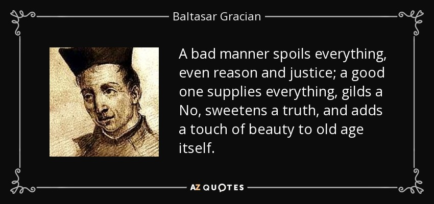 A bad manner spoils everything, even reason and justice; a good one supplies everything, gilds a No, sweetens a truth, and adds a touch of beauty to old age itself. - Baltasar Gracian