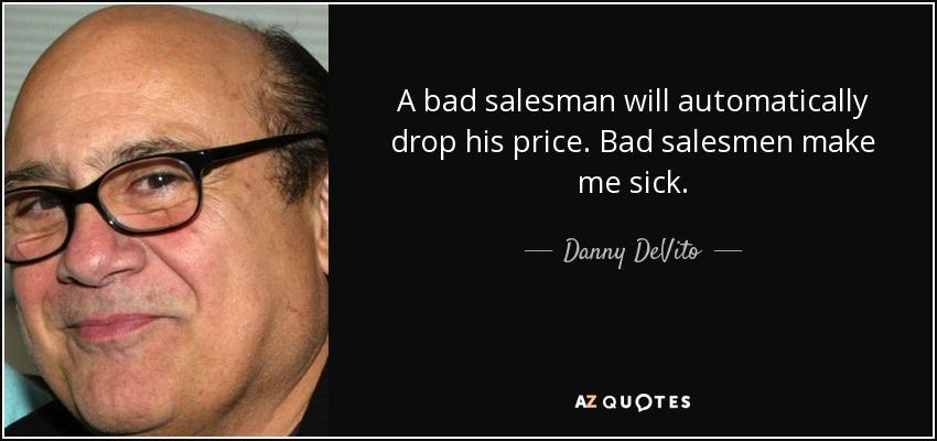 Danny DeVito quote: A bad salesman will automatically drop his ...