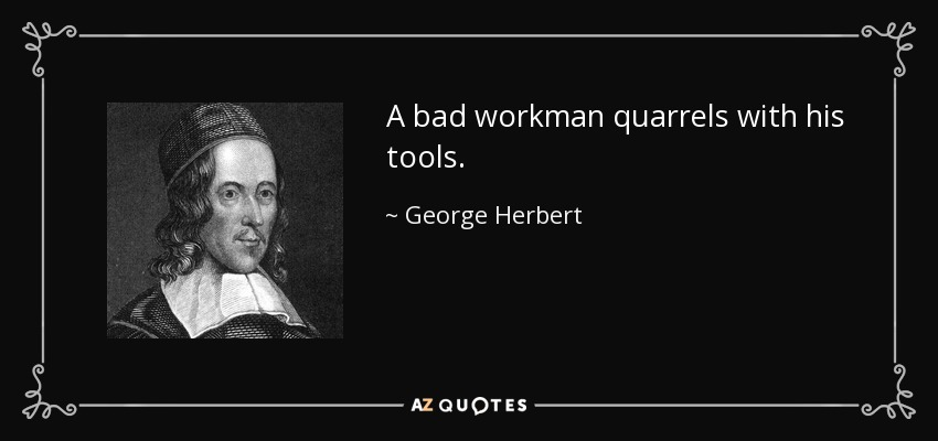 A bad workman quarrels with his tools. - George Herbert