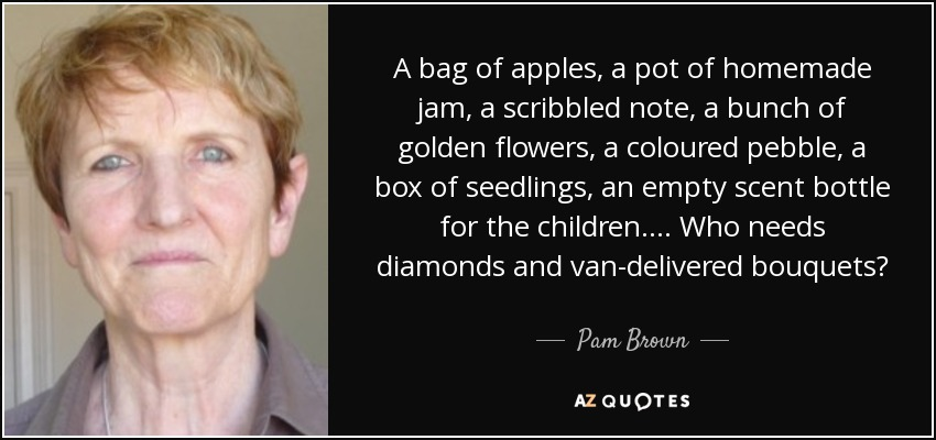 A bag of apples, a pot of homemade jam, a scribbled note, a bunch of golden flowers, a coloured pebble, a box of seedlings, an empty scent bottle for the children. . . . Who needs diamonds and van-delivered bouquets? - Pam Brown
