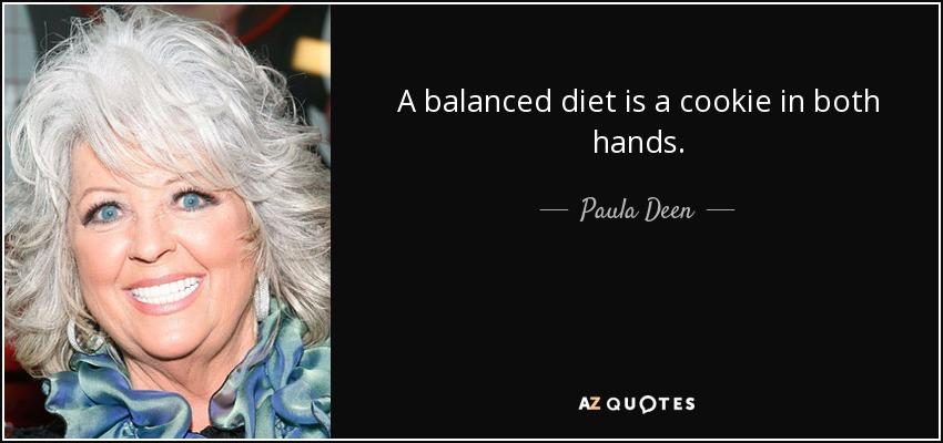 A balanced diet is a cookie in both hands. - Paula Deen
