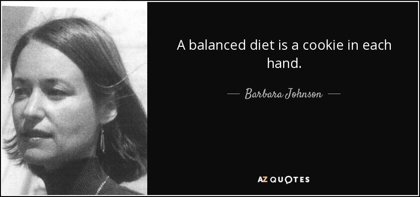 A balanced diet is a cookie in each hand. - Barbara Johnson
