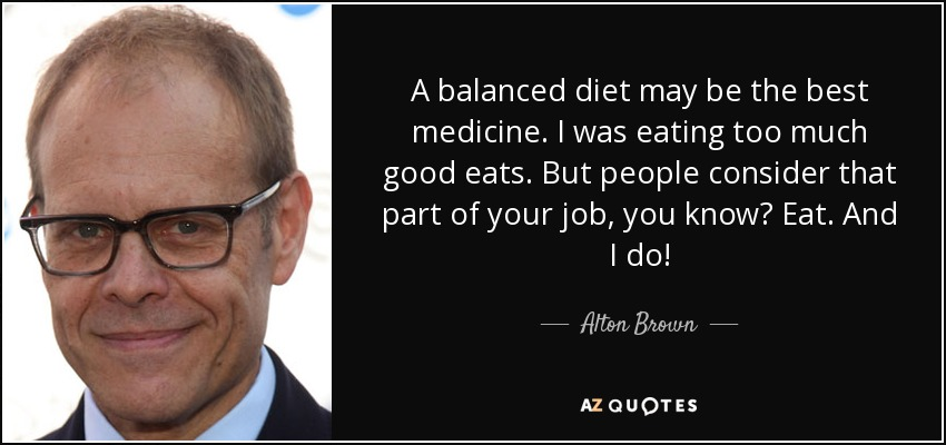 A balanced diet may be the best medicine. I was eating too much good eats. But people consider that part of your job, you know? Eat. And I do! - Alton Brown