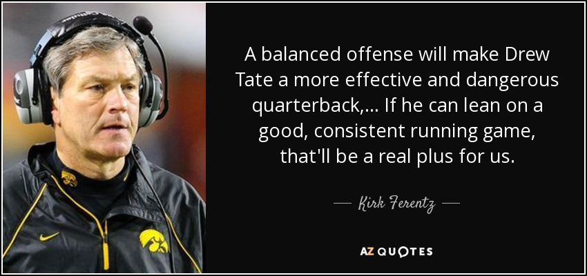 A balanced offense will make Drew Tate a more effective and dangerous quarterback, ... If he can lean on a good, consistent running game, that'll be a real plus for us. - Kirk Ferentz