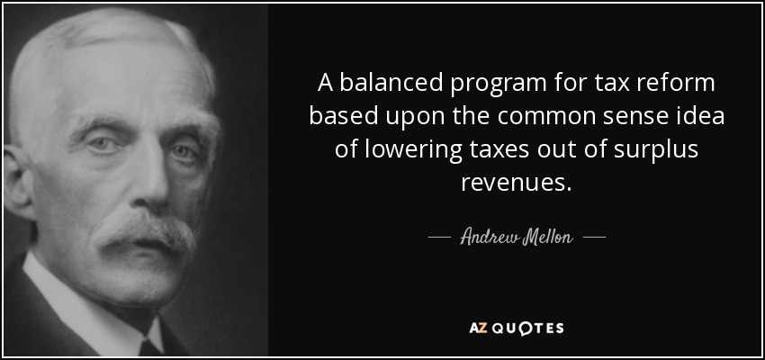 A balanced program for tax reform based upon the common sense idea of lowering taxes out of surplus revenues. - Andrew Mellon