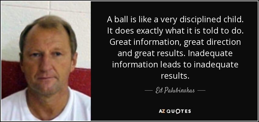 A ball is like a very disciplined child. It does exactly what it is told to do. Great information, great direction and great results. Inadequate information leads to inadequate results. - Ed Palubinskas