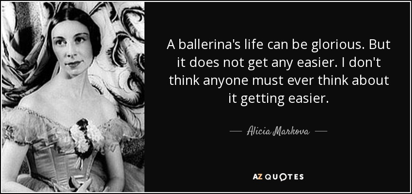 A ballerina's life can be glorious. But it does not get any easier. I don't think anyone must ever think about it getting easier. - Alicia Markova