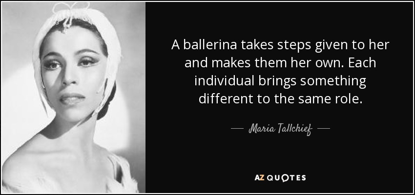 A ballerina takes steps given to her and makes them her own. Each individual brings something different to the same role. - Maria Tallchief