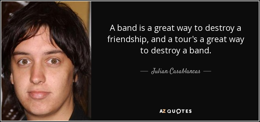 A band is a great way to destroy a friendship, and a tour's a great way to destroy a band. - Julian Casablancas