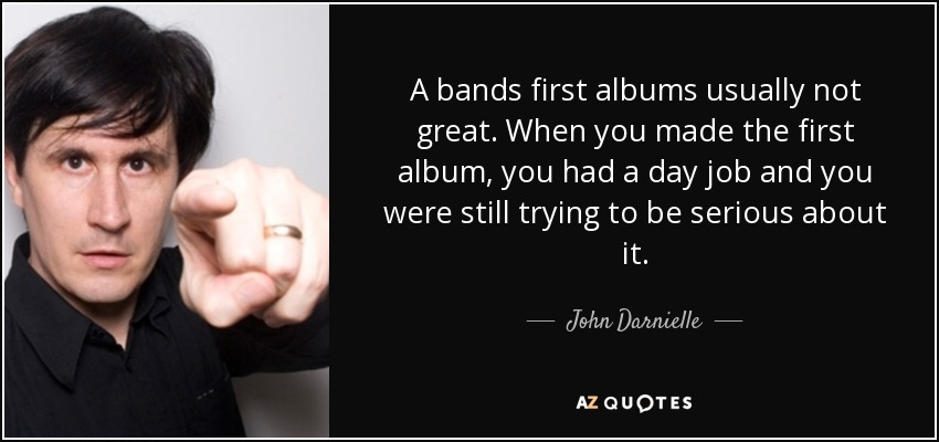 A bands first albums usually not great. When you made the first album, you had a day job and you were still trying to be serious about it. - John Darnielle
