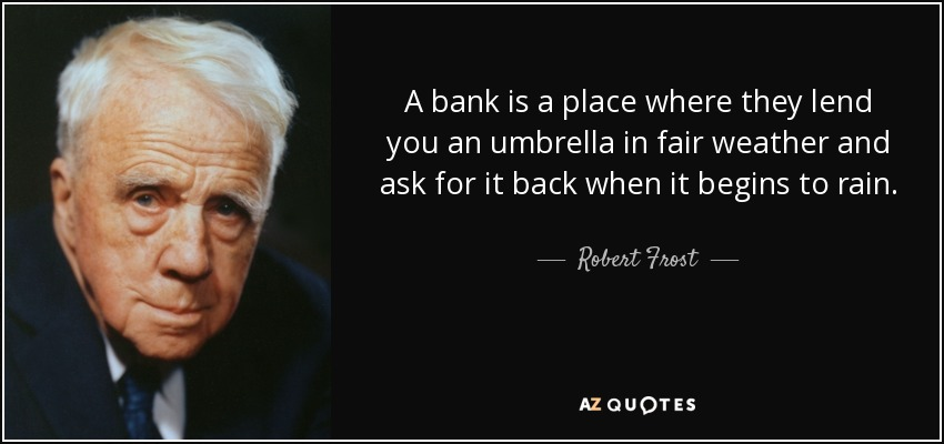 A bank is a place where they lend you an umbrella in fair weather and ask for it back when it begins to rain. - Robert Frost