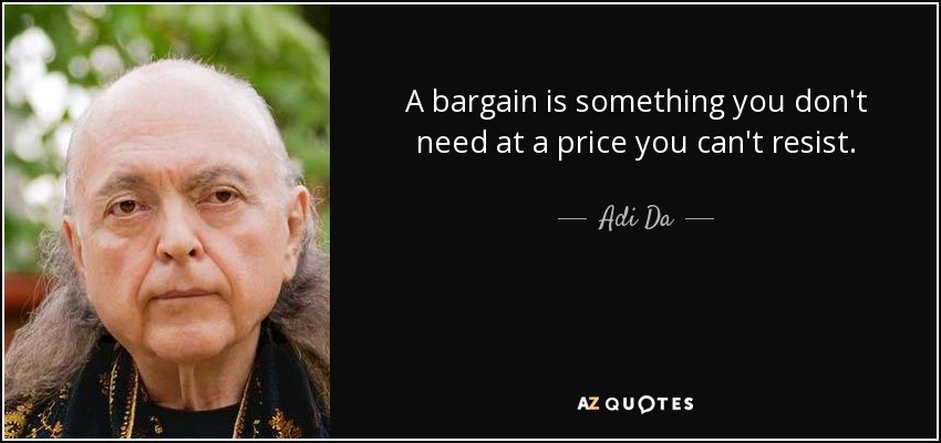 A bargain is something you don't need at a price you can't resist. - Adi Da