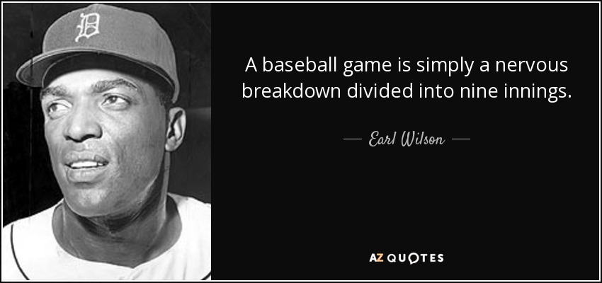 A baseball game is simply a nervous breakdown divided into nine innings. - Earl Wilson