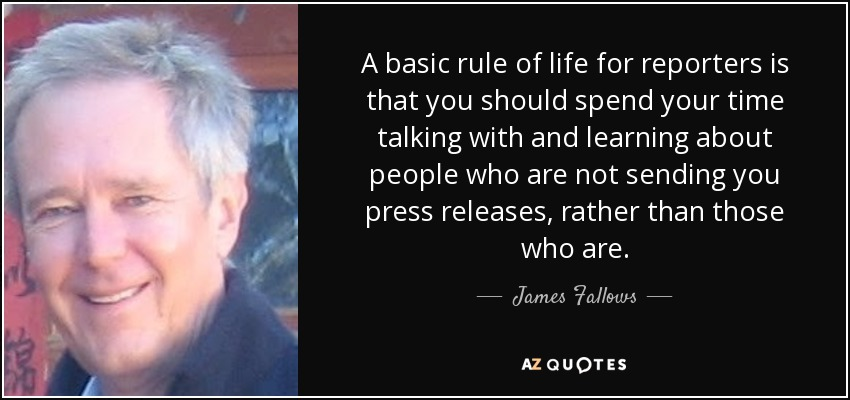 A basic rule of life for reporters is that you should spend your time talking with and learning about people who are not sending you press releases, rather than those who are. - James Fallows