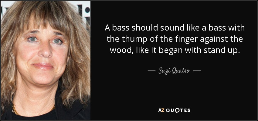 A bass should sound like a bass with the thump of the finger against the wood, like it began with stand up. - Suzi Quatro