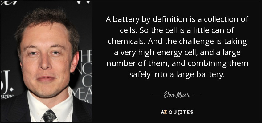 A battery by definition is a collection of cells. So the cell is a little can of chemicals. And the challenge is taking a very high-energy cell, and a large number of them, and combining them safely into a large battery. - Elon Musk