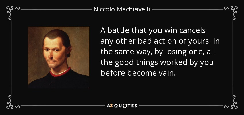 A battle that you win cancels any other bad action of yours. In the same way, by losing one, all the good things worked by you before become vain. - Niccolo Machiavelli