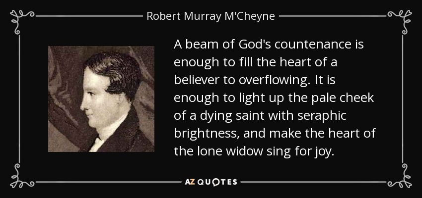 A beam of God's countenance is enough to fill the heart of a believer to overflowing. It is enough to light up the pale cheek of a dying saint with seraphic brightness, and make the heart of the lone widow sing for joy. - Robert Murray M'Cheyne