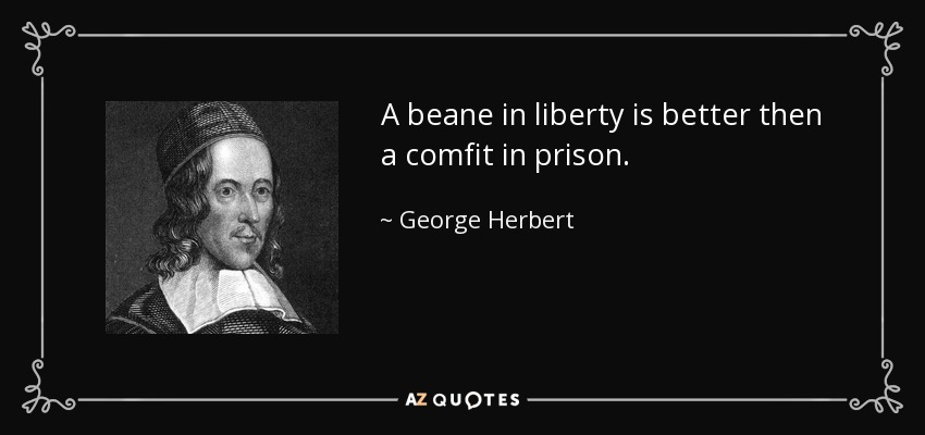 A beane in liberty is better then a comfit in prison. - George Herbert