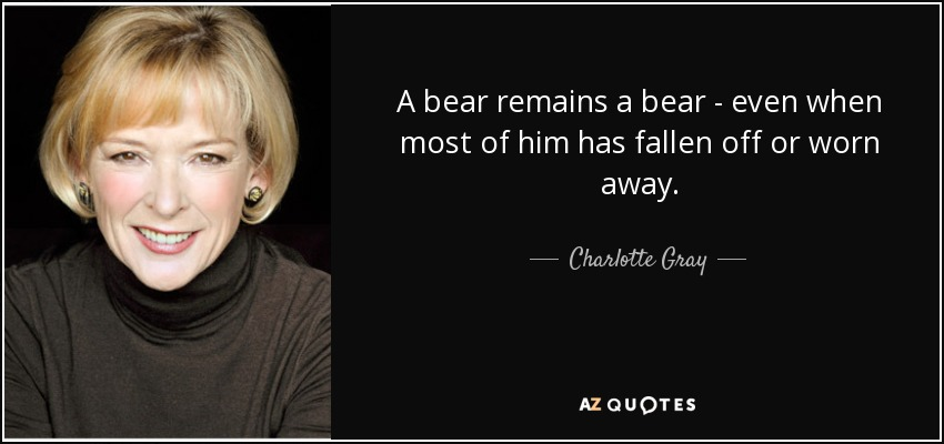 A bear remains a bear - even when most of him has fallen off or worn away. - Charlotte Gray