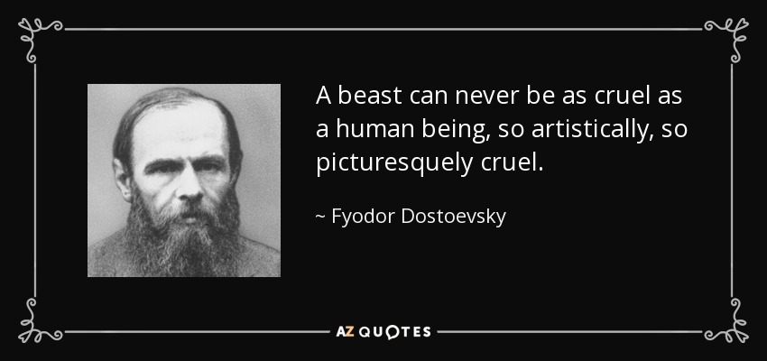 A beast can never be as cruel as a human being, so artistically, so picturesquely cruel. - Fyodor Dostoevsky