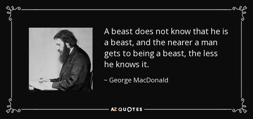A beast does not know that he is a beast, and the nearer a man gets to being a beast, the less he knows it. - George MacDonald