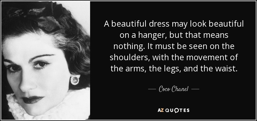 A beautiful dress may look beautiful on a hanger, but that means nothing. It must be seen on the shoulders, with the movement of the arms, the legs, and the waist. - Coco Chanel