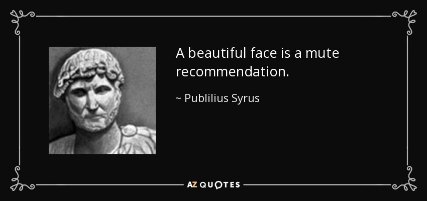 A beautiful face is a mute recommendation. - Publilius Syrus