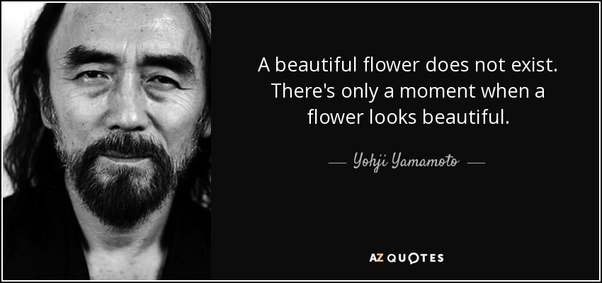 A beautiful flower does not exist. There's only a moment when a flower looks beautiful. - Yohji Yamamoto