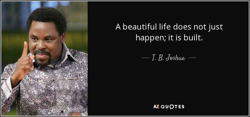 A beautiful life does not just happen; it is built. - T. B. Joshua