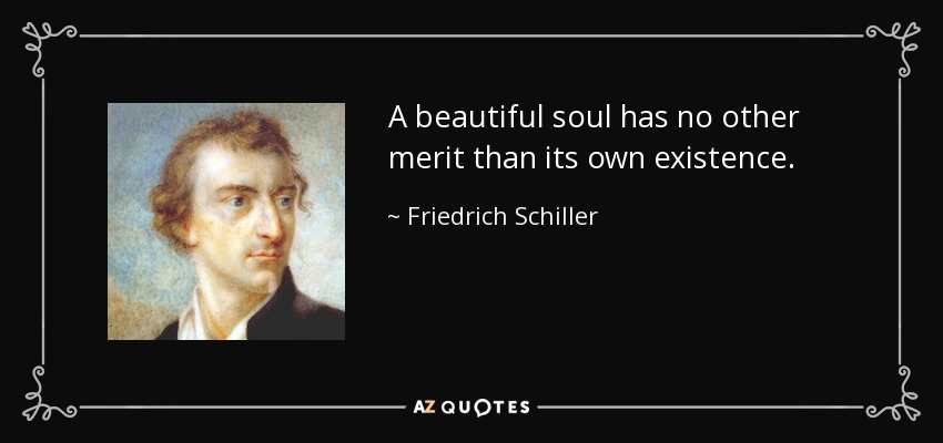 A beautiful soul has no other merit than its own existence. - Friedrich Schiller