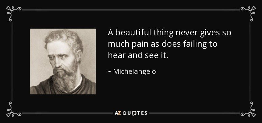 A beautiful thing never gives so much pain as does failing to hear and see it. - Michelangelo