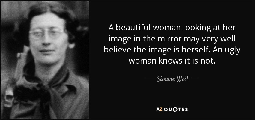 A beautiful woman looking at her image in the mirror may very well believe the image is herself. An ugly woman knows it is not. - Simone Weil