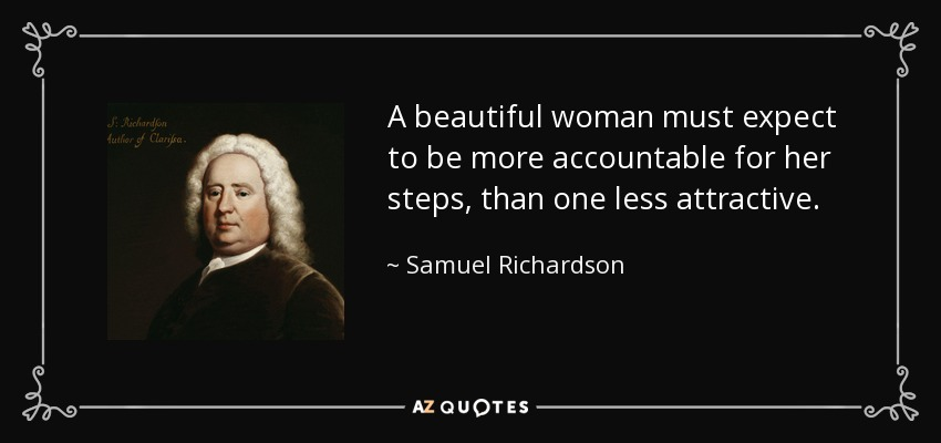 A beautiful woman must expect to be more accountable for her steps, than one less attractive. - Samuel Richardson