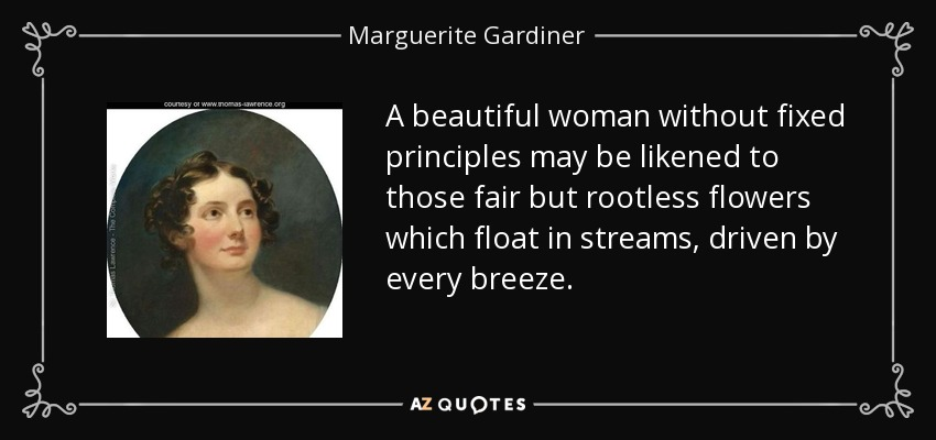 A beautiful woman without fixed principles may be likened to those fair but rootless flowers which float in streams, driven by every breeze. - Marguerite Gardiner, Countess of Blessington