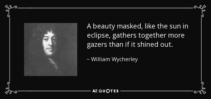 A beauty masked, like the sun in eclipse, gathers together more gazers than if it shined out. - William Wycherley