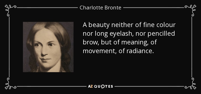 A beauty neither of fine colour nor long eyelash, nor pencilled brow, but of meaning, of movement, of radiance. - Charlotte Bronte