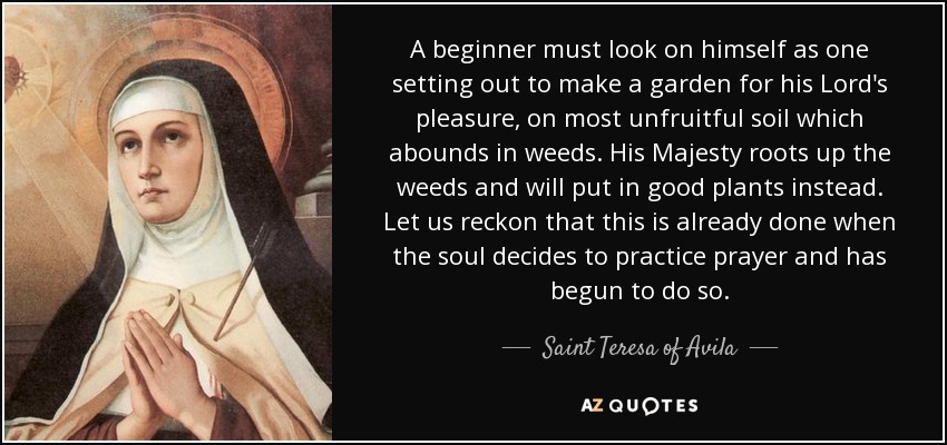 A beginner must look on himself as one setting out to make a garden for his Lord's pleasure, on most unfruitful soil which abounds in weeds. His Majesty roots up the weeds and will put in good plants instead. Let us reckon that this is already done when the soul decides to practice prayer and has begun to do so. - Teresa of Avila