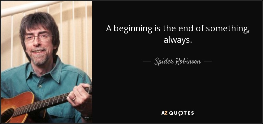 A beginning is the end of something, always. - Spider Robinson