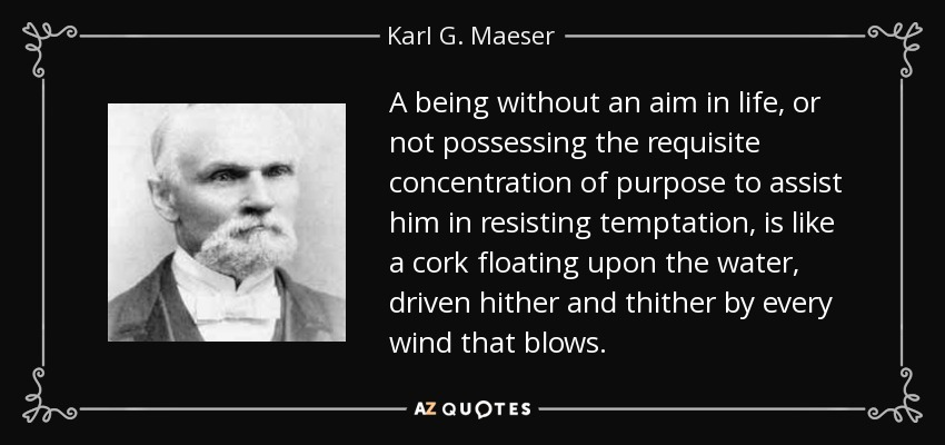 A being without an aim in life, or not possessing the requisite concentration of purpose to assist him in resisting temptation, is like a cork floating upon the water, driven hither and thither by every wind that blows. - Karl G. Maeser