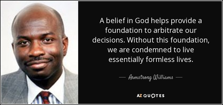 A belief in God helps provide a foundation to arbitrate our decisions. Without this foundation, we are condemned to live essentially formless lives. - Armstrong Williams