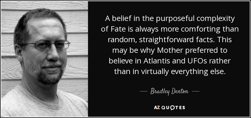 A belief in the purposeful complexity of Fate is always more comforting than random, straightforward facts. This may be why Mother preferred to believe in Atlantis and UFOs rather than in virtually everything else. - Bradley Denton