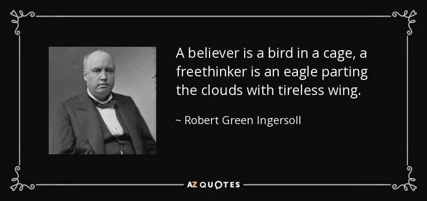 A believer is a bird in a cage, a freethinker is an eagle parting the clouds with tireless wing. - Robert Green Ingersoll