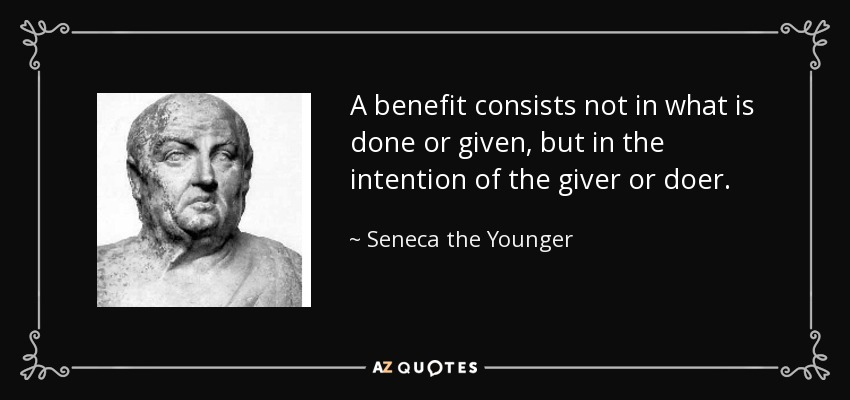 A benefit consists not in what is done or given, but in the intention of the giver or doer. - Seneca the Younger
