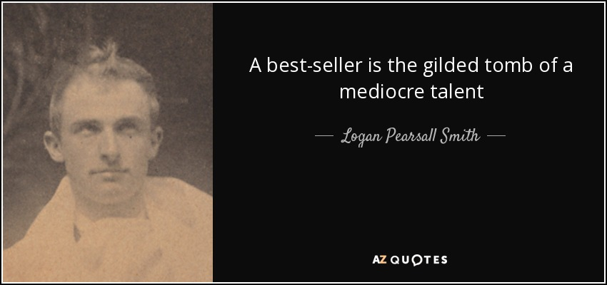 A best-seller is the gilded tomb of a mediocre talent - Logan Pearsall Smith