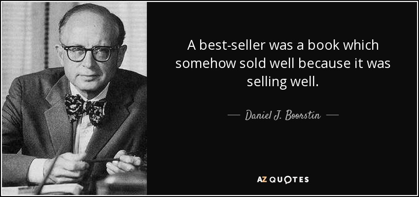 A best-seller was a book which somehow sold well because it was selling well. - Daniel J. Boorstin